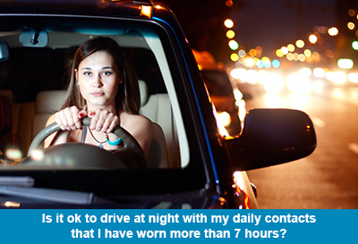 Is it ok to drive at night with my daily contacts that I have worn more than 7 hours?