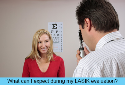 What can I expect during my LASIK evaluation?
